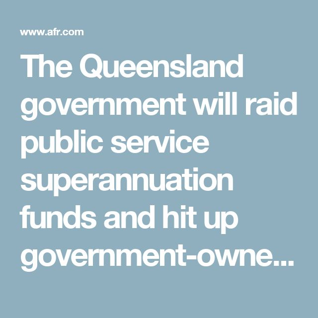 The Queensland government will raid public service superannuation funds and hit up government-owned corporations for $10 billion to plug a post-resources-boom budget hole.  Despite advice from state actuary Wayne Cannon there is a one-in-five chance of an accrued deficit in the QSuper defined benefits scheme, Treasurer Curtis Pitt decided to take $4 billion from the $34 billion fund.