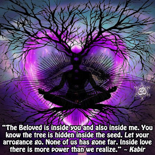 """""""The Beloved is inside you and also inside me. You know the tree is hidden inside the seed. Let your arrogance go. None of us has gone far. Inside love there is more power than we realize."""" ~ Kabir"""