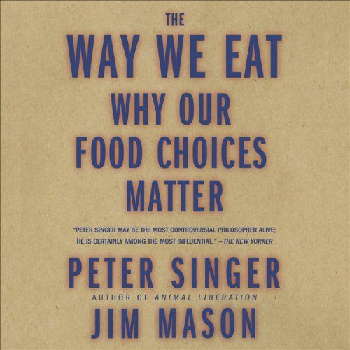 The Way We Eat: Why Our Food Choices Matter   [Peter Singer, Jim Mason]