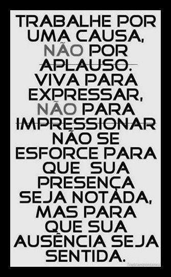Rough translation: Work for a cause, not for applause. Live to express, not to impress. Don't force your presence to be noticed, but for your absence to be felt.