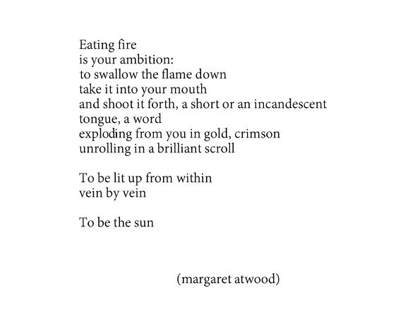 Eating fire is your ambition: to swallow the flame down take it into your mouth and shoot it forth, a short or an incandescent tongue, a word exploding from you in gold, crimson unrolling in a brilliant scroll To be lit up from within vein by vein To be the sun - Margaret Atwood, Eating Fire