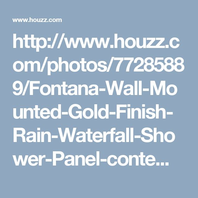 http://www.houzz.com/photos/77285889/Fontana-Wall-Mounted-Gold-Finish-Rain-Waterfall-Shower-Panel-contemporary-shower-panels-and-columns