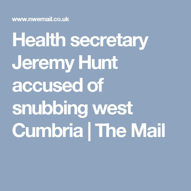 Health secretary Jeremy Hunt accused of snubbing west Cumbria | The Mail