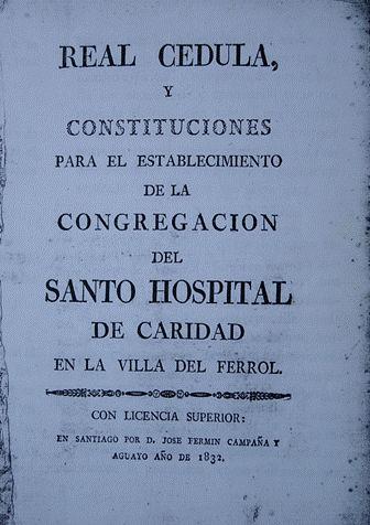 Real cédula y constituciones para el establecimiento de la Congregación del Santo Hospital de Caridad en la villa del Ferrol. Santiago: Imprenta de José Fermín Campaña y Aguayo; 1832