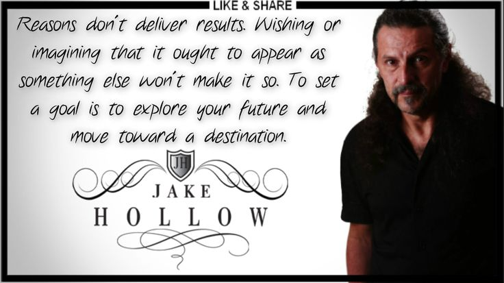 """Reasons don't deliver results. Wishing or imagining that it ought to appear as something else won't make it so. To set a goal is to explore your future and move toward a destination."" - Jake Hollow"