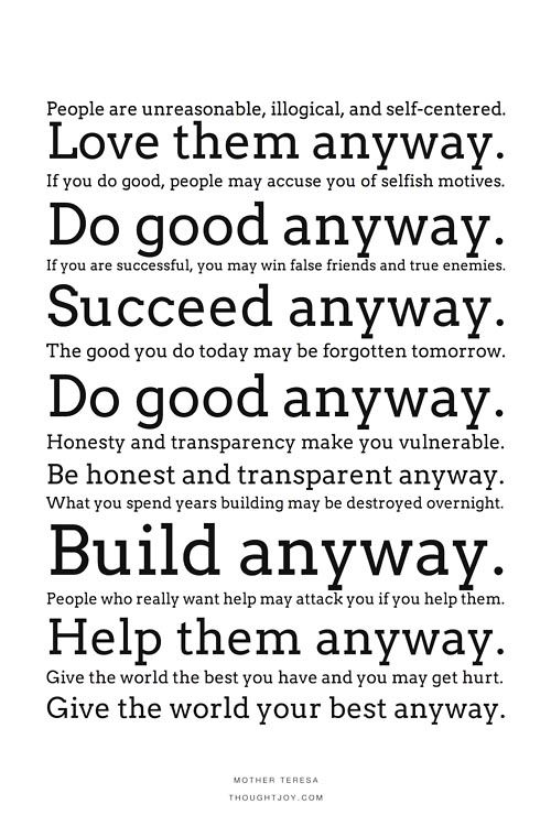 """People are unreasonable, illogical, and self-centered. Love them anyway. If you do good, people may accuse you of selfish motives. Do good anyway..."" ~ Mother Teresa"
