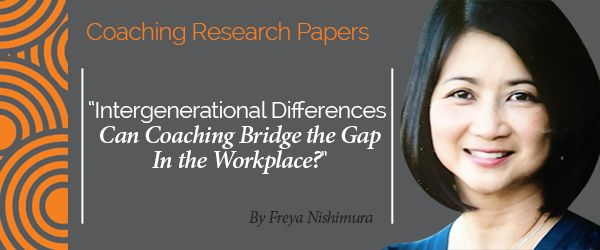Research Paper: Intergenerational Differences Can Coaching Bridge the Gap  In the Workplace?  Research Paper By Freya Nishimura (Transformational Coach, UNITED STATES)