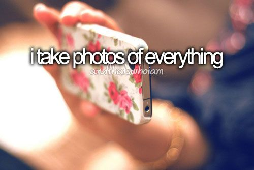 i take photos of everything- and that's who i am