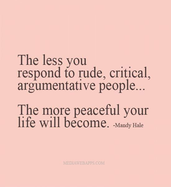 The less you respond to rude, critical, argumentative people...the more peaceful your life will become. ~Mandy Hale
