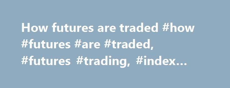 How futures are traded #how #futures #are #traded, #futures #trading, #index #futures http://arkansas.remmont.com/how-futures-are-traded-how-futures-are-traded-futures-trading-index-futures/  # Products How futures are traded In order to open a futures position, you place an order with your broker to either buy or sell one or more futures contracts. When another participant in the market trades with you, and the resulting contract is registered with the ASX Clear (XJO, XFL and XPJ futures)…