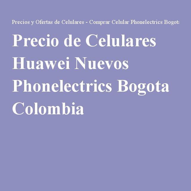 Precio de Celulares Huawei Nuevos Phonelectrics Bogota Colombia
