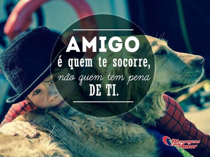 Amigo é quem te socorre, não quem tem pena de ti. #amigo #amizade