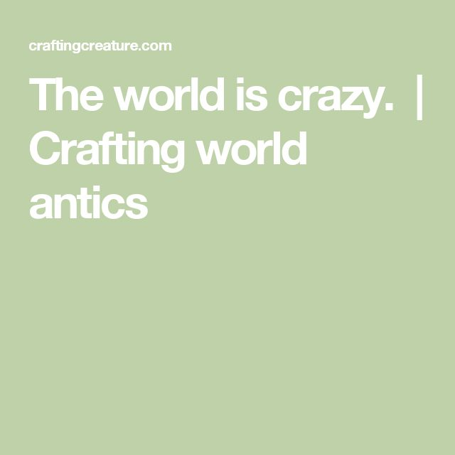 The world is crazy.  | Crafting world antics