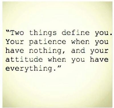 Two things define you. Your patience when you have nothing, and your attitude when you have everything.