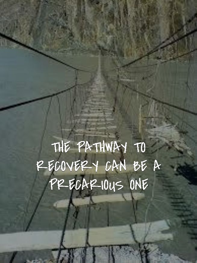 THE PATHWAY TO RECOVERY CAN BE A PRECARIOUS ONE