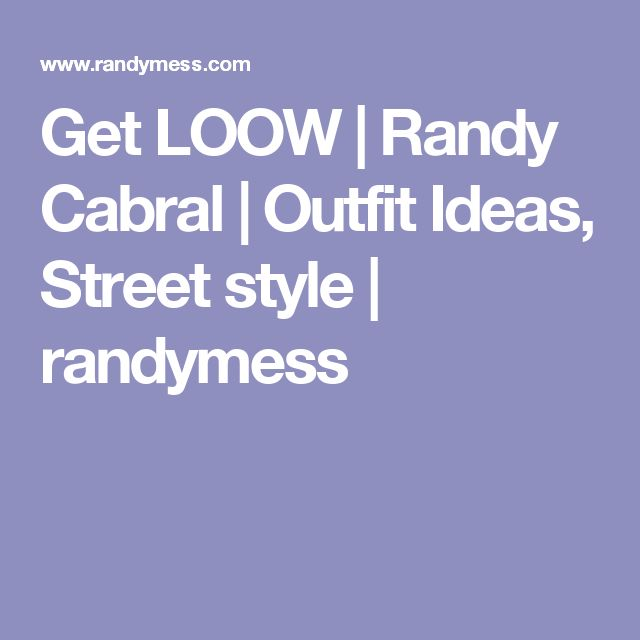 Get LOOW | Randy Cabral | Outfit Ideas, Street style | randymess