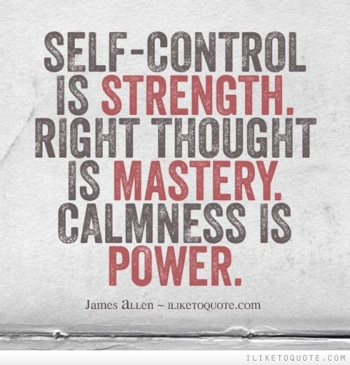 Self-control is STRENGTH. Right thought is MASTERY. Calmness is POWER.