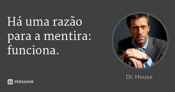 Há uma razão para a mentira: funciona. — Dr. House