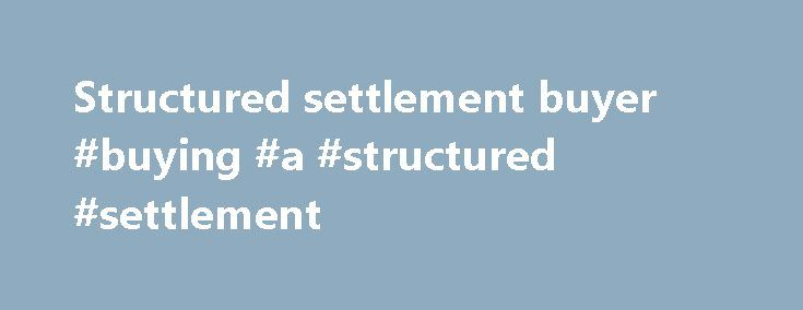Structured settlement buyer #buying #a #structured #settlement http://hong-kong.remmont.com/structured-settlement-buyer-buying-a-structured-settlement/  Structured Settlement Buyer A Structured settlement buyer exists for one core reason-to buy structured settlements from sellers who find installments unsuitable to their immediate needs. Therefore these two parties (the seller and the company) enter into an agreement where the structured settlement buyer pays the seller a lump sum and…
