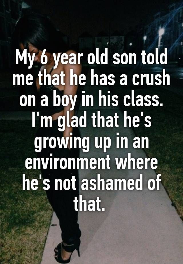 """""""My 6 year old son told me that he has a crush on a boy in his class. I'm glad that he's growing up in an environment where he's not ashamed of that. """""""