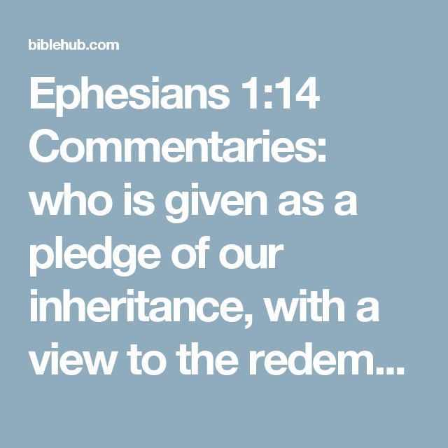 Ephesians 1:14 Commentaries: who is given as a pledge of our inheritance, with a view to the redemption of God's own possession, to the praise of His glory.