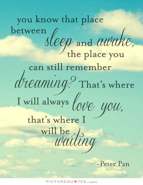 You know that place between sleep and awake, the place where you can still remember dreaming? That's where I will always love you, that's where I will be waiting. Picture Quotes.