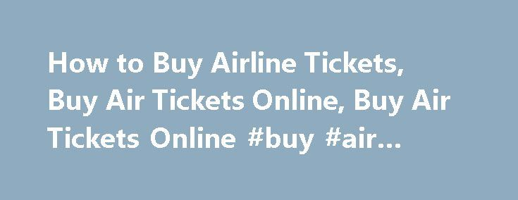 How to Buy Airline Tickets, Buy Air Tickets Online, Buy Air Tickets Online #buy #air #tickets http://flight.remmont.com/how-to-buy-airline-tickets-buy-air-tickets-online-buy-air-tickets-online-buy-air-tickets-2/  #buy air tickets # How to Buy Airline Tickets The world`s become a global village, thanks to advancement in the field of technology, faster means of transportation aka air journey... Read more >