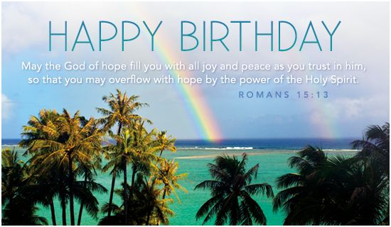 Happy Birthday!  May the God of hope fill you with all joy and peace as you trust in him, so that you may overflow with hope by the power of the Holy Spirit.  Romans 15:13