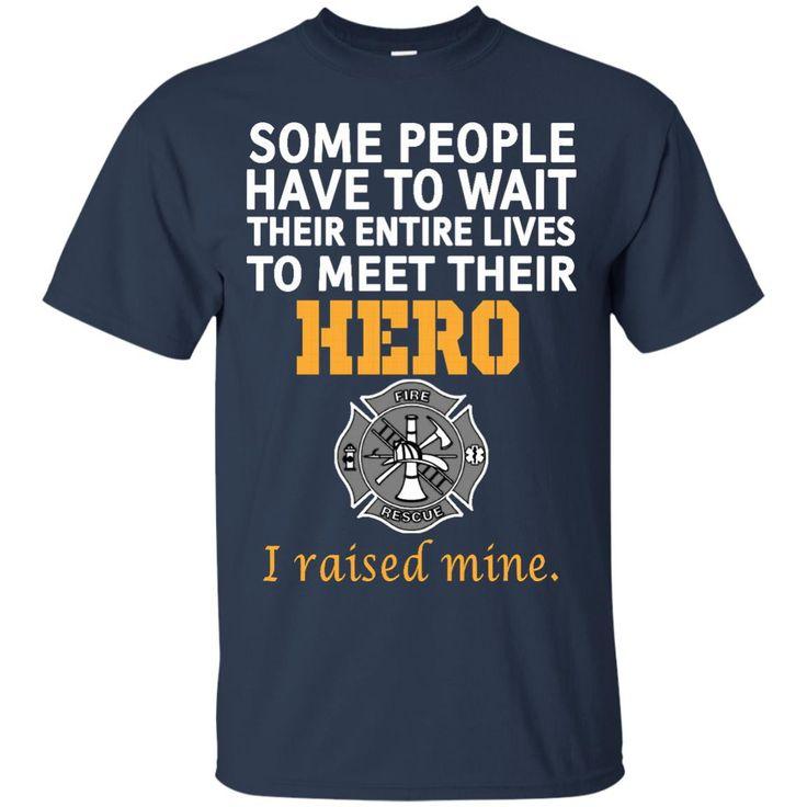 Firefighter Mom Shirts Some People Wait Their Life To Meet Hero I Raised Mine T-shirts Hoodies Sweatshirts