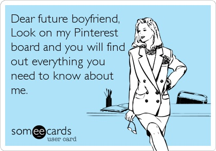 Dear future boyfriend, wherever you are.. you can learn somethings about me on pinterest.  :)