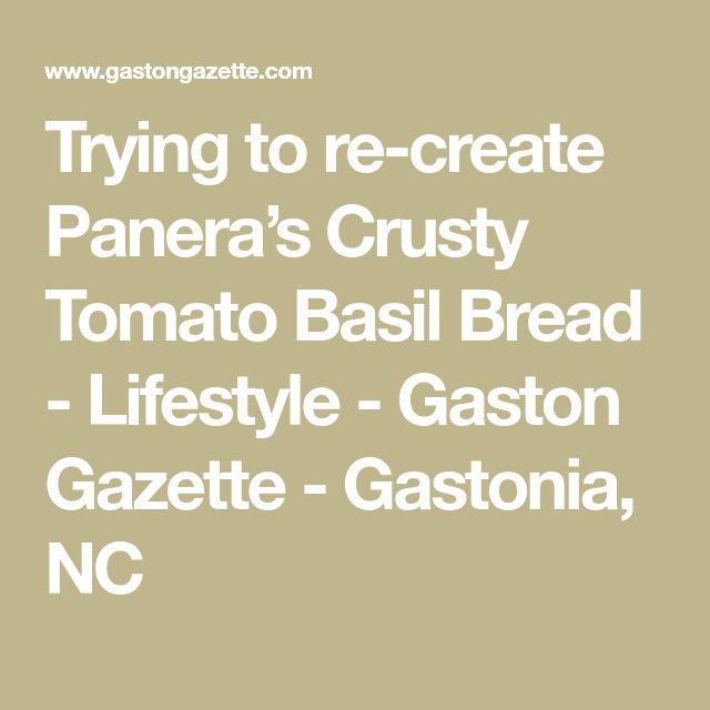 Trying to re-create Panera's Crusty Tomato Basil Bread - Lifestyle - Gaston Gazette - Gastonia, NC