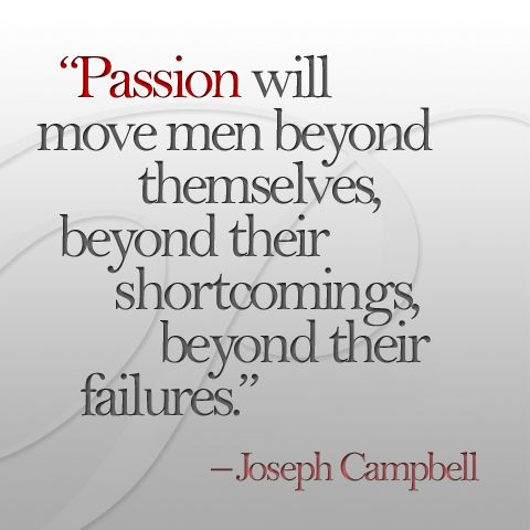 Passion will move men beyond themselves