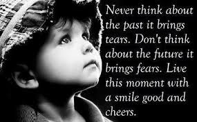 Never think about the past it brings tears. Don't think abot the future it brings fears. Live this moment with a smile good and cheers