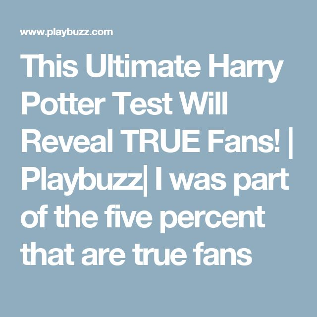 This Ultimate Harry Potter Test Will Reveal TRUE Fans!   Playbuzz  I was part of the five percent that are true fans