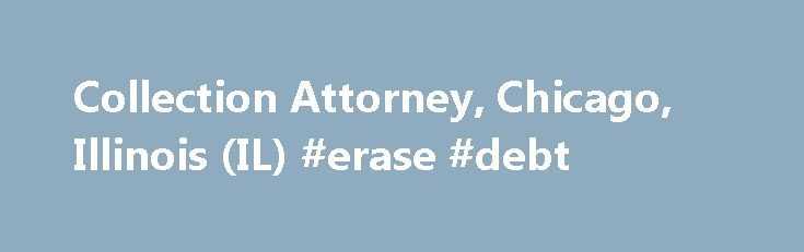 Collection Attorney, Chicago, Illinois (IL) #erase #debt http://debt.remmont.com/collection-attorney-chicago-illinois-il-erase-debt/  #debt collection lawyer # Debt Judgment Collection Attorney Handling all types of collection matters. When you work with the law offices of Barry A. Springer, P.C.. you get much more than the cookie-cutter judgment collection services that some firms offer. Since 1978, firm founder and principal attorney Barry Springer has been a trusted adviser, counselor,…