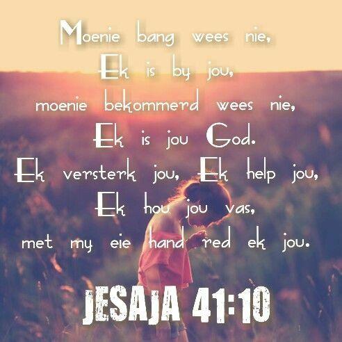 JESAJA 41:10 Wees nie bevrees nie, want Ek is met jou; kyk nie angstig rond nie, want Ek is jou God. Ek versterk jou, ook help Ek jou, ook ondersteun Ek jou met my reddende regterhand.