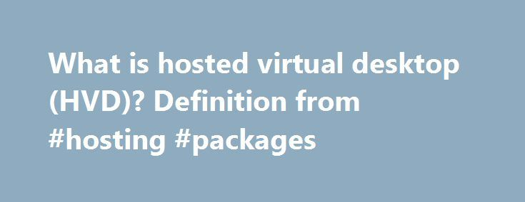 What is hosted virtual desktop (HVD)? Definition from #hosting #packages http://vds.remmont.com/what-is-hosted-virtual-desktop-hvd-definition-from-hosting-packages/  #hosted virtual desktop # hosted virtual desktop (HVD) A hosted virtual desktop (HVD) is a user interface that connects to applications and data that are stored on a cloud provider's servers rather than on the user's computer or the corporate network. An HVD is sometimes referred to as a cloud-hosted virtual desktop. Each…