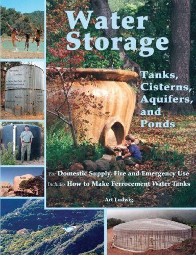 Water Storage: Tanks, Cisterns, Aquifers, and Ponds for Domestic Supply, Fire and Emergency Use--Includes How to Make Ferrocement Water Tanks by Art Ludwig