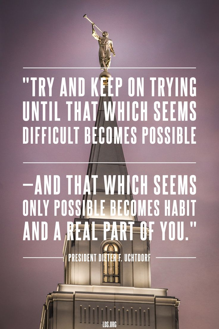 """""""Try and keep on trying until that which seems difficult becomes possible—and that which seems only possible becomes habit and a real part of you."""" —President Dieter F. Uchtdorf"""