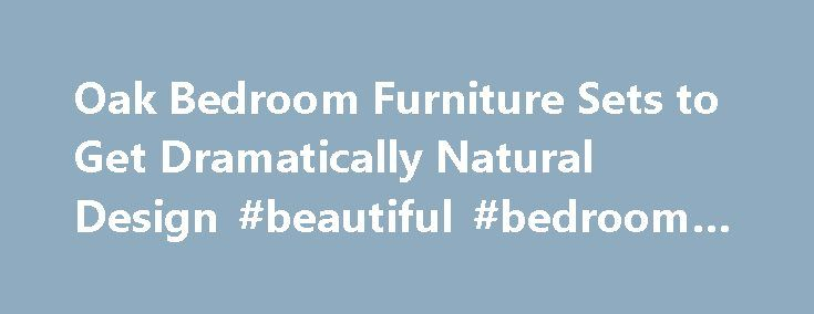 Oak Bedroom Furniture Sets to Get Dramatically Natural Design #beautiful #bedroom #furniture http://bedroom.remmont.com/oak-bedroom-furniture-sets-to-get-dramatically-natural-design-beautiful-bedroom-furniture-2/  #oak bedroom sets # Oak Bedroom Furniture Sets to Get Dramatically Natural Design Oak wood as the main material of oak bedroom furniture sets is the most ideal one in the woodworking industry. The texture is hard and has big fiber and pore that cannot be exchanged to other wood. It…