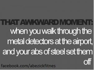 That awkward moment when you walk through the metal detectors at the airport and your abs of steel set them off.
