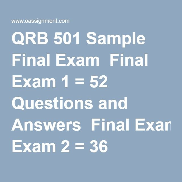 QRB 501 Sample Final Exam  Final Exam 1 = 52 Questions and Answers  Final Exam 2 = 36 Questions and Answers   Final Exam 3 = 36 Questions and Answers  Final Exam 4 = 36 Questions and Answers  Final Exam 5 = 36 Questions and Answers  Final Exam 6 = 36 Questions and Answers