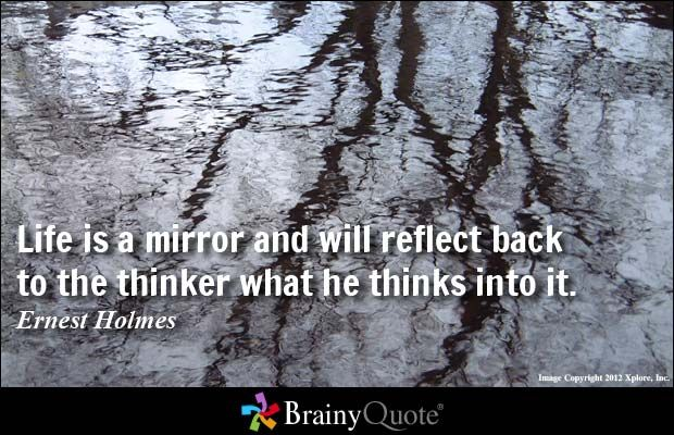 Life is a mirror and will reflect back to the thinker what he thinks into it. - Ernest Holmes at BrainyQuote