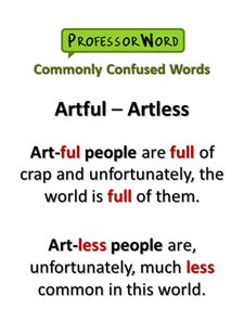 Artful vs. Artless. Both are adjectives that start with art, but that's where the similarity ends. ARTFUL (adj.) not straightforward or candid; giving a false appearance of frankness vs. ARTLESS (adj.) simple and natural; without cunning or deceit #vocabulary #vocab #words #learn #English #SAT #ACT