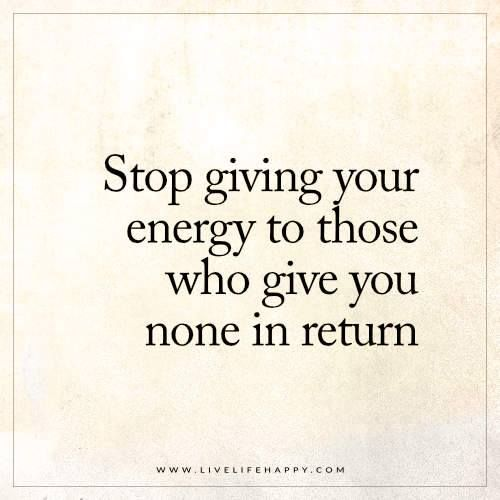 Deep Life Quotes: Stop giving your energy to those who give you none in return.