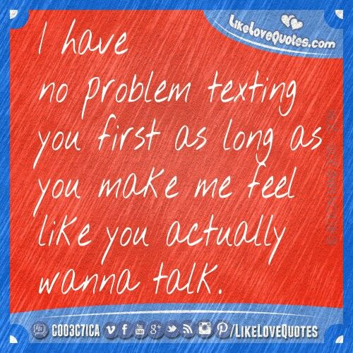 I have no problem texting you first as long as you make me feel like you actually wanna talk.