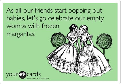 As all our friends start popping out babies, let's go celebrate our empty wombs with frozen margaritas.