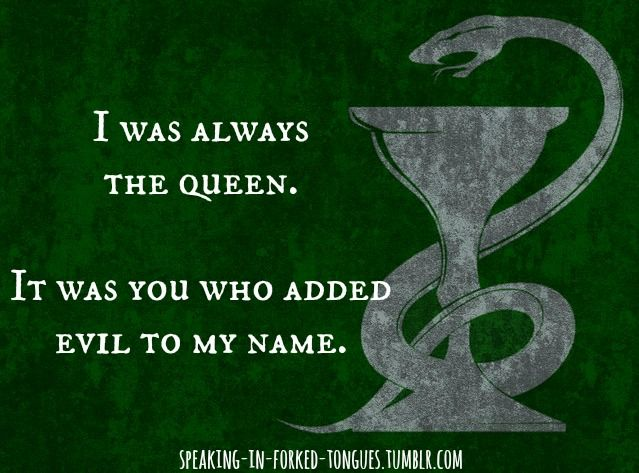 I was always the queen. It was you who added evil to my name. Once Upon A Time - 2X15 - The Queen Is Dead | Slytherin