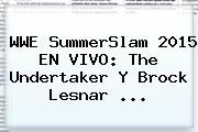 http://tecnoautos.com/wp-content/uploads/imagenes/tendencias/thumbs/wwe-summerslam-2015-en-vivo-the-undertaker-y-brock-lesnar.jpg Wwe En Vivo. WWE SummerSlam 2015 EN VIVO: The Undertaker y Brock Lesnar ..., Enlaces, Imágenes, Videos y Tweets - http://tecnoautos.com/actualidad/wwe-en-vivo-wwe-summerslam-2015-en-vivo-the-undertaker-y-brock-lesnar/