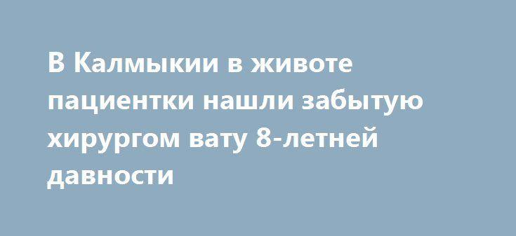 В Калмыкии в животе пациентки нашли забытую хирургом вату 8-летней давности https://apral.ru/2017/07/11/v-kalmykii-v-zhivote-patsientki-nashli-zabytuyu-hirurgom-vatu-8-letnej-davnosti.html  В Калмыкии врачи обнаружили в животе пациентки ватный тампон 8-летней давности, забытый хирургом при проведении операции. Халатность медика была выявлена из-за жалоб женщины на сильные боли в животе. Жительница Калмыкии пожаловалась врачам на сильные боли в животе. Врачи не сумели определиться с…